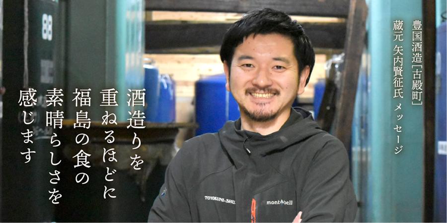 豊国酒造 矢内賢征氏メッセージ 酒造りを重ねるほどに福島の食の素晴らしさを感じます